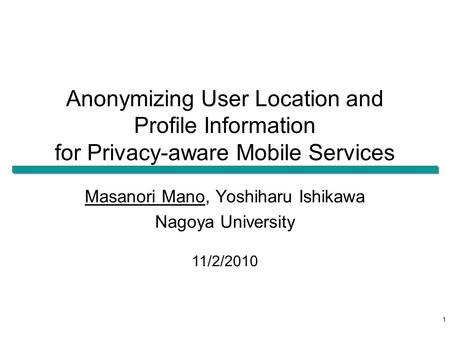 Anonymizing User Location and Profile Information for Privacy-aware Mobile Services Masanori Mano, Yoshiharu Ishikawa Nagoya University 11/2/2010 1.