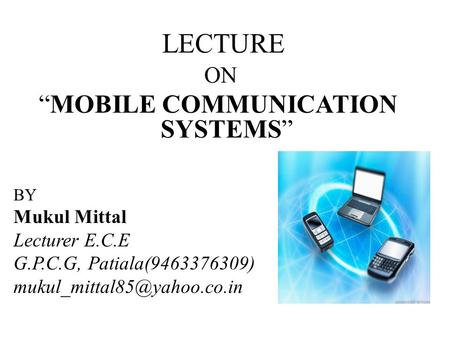LECTURE ON MOBILE COMMUNICATION SYSTEMS BY Mukul Mittal Lecturer E.C.E G.P.C.G, Patiala(9463376309)