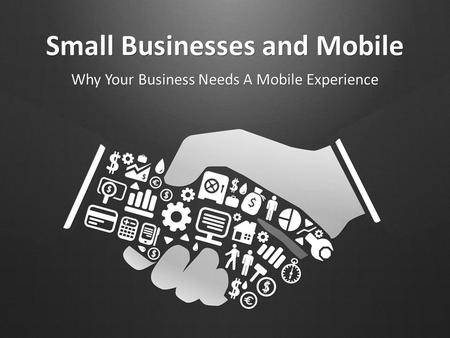 Small Businesses and Mobile Why Your Business Needs A Mobile Experience.
