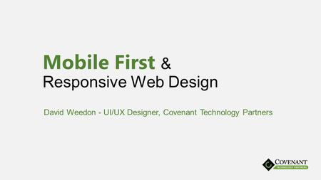 Mobile First & Responsive Web Design David Weedon - UI/UX Designer, Covenant Technology Partners.
