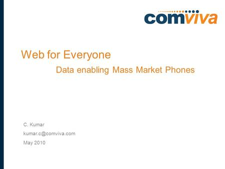 1 C. Kumar May 2010 Web for Everyone Data enabling Mass Market Phones.