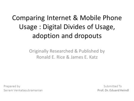 Comparing Internet & Mobile Phone Usage : Digital Divides of Usage, adoption and dropouts Originally Researched & Published by Ronald E. Rice & James E.