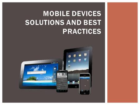 MOBILE DEVICES SOLUTIONS AND BEST PRACTICES. The number of devices connected to mobile networks will be more than the number of people on Earth in five.
