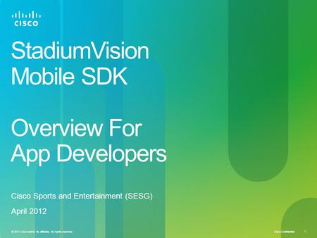 Cisco Confidential © 2012 Cisco and/or its affiliates. All rights reserved. 1 StadiumVision Mobile SDK Overview For App Developers Cisco Sports and Entertainment.