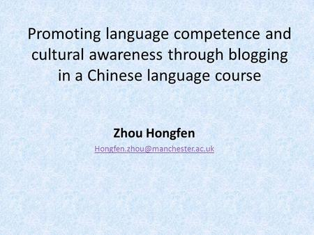 Promoting language competence and cultural awareness through blogging in a Chinese language course Zhou Hongfen