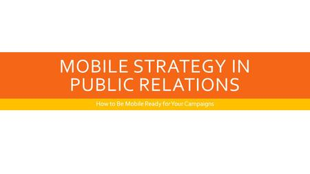 MOBILE STRATEGY IN PUBLIC RELATIONS How to Be Mobile Ready for Your Campaigns.