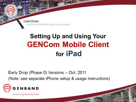 Setting Up and Using Your GENCom Mobile Client for iPad Early Drop (Phase 0) Versions – Oct. 2011 (Note: see separate iPhone setup & usage instructions)