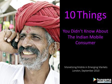 10 Things You Didnt Know About The Indian Mobile Consumer Monetizing Mobile in Emerging Markets London, September 2010.