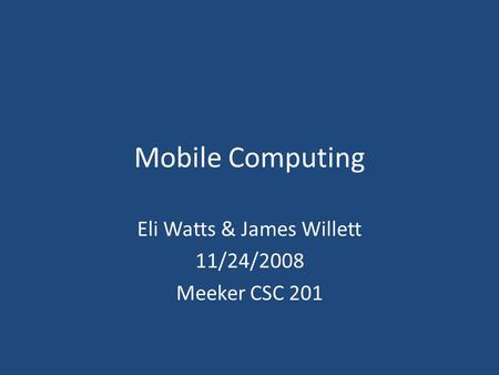 Mobile Computing Eli Watts & James Willett 11/24/2008 Meeker CSC 201.
