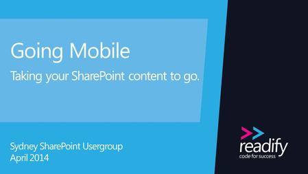 Going Mobile Taking your SharePoint content to go. Sydney SharePoint Usergroup April 2014.