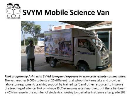 SVYM Mobile Science Van Pilot program by Asha with SVYM to expand exposure to science in remote communities: The van reaches 9,000 students at 20 different.