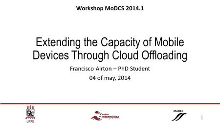 Extending the Capacity of Mobile Devices Through Cloud Offloading Francisco Airton – PhD Student 04 of may, 2014 Workshop MoDCS 2014.1 1.