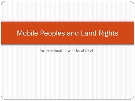 International Law at local level Mobile Peoples and Land Rights.