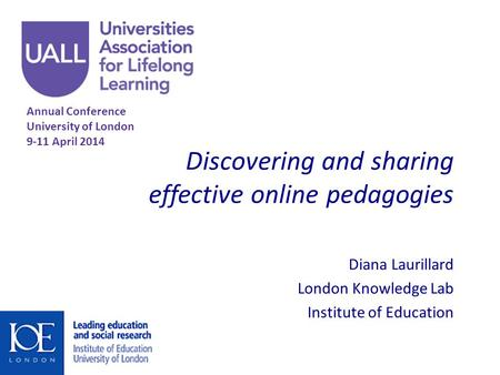 Discovering and sharing effective online pedagogies Diana Laurillard London Knowledge Lab Institute of Education Annual Conference University of London.