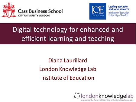 Diana Laurillard London Knowledge Lab Institute of Education Digital technology for enhanced and efficient learning and teaching.