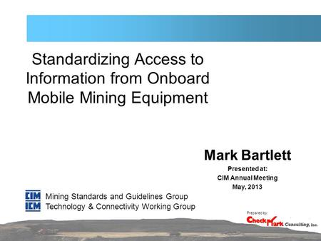Standardizing Access to Information from Onboard Mobile Mining Equipment Mark Bartlett Presented at: CIM Annual Meeting May, 2013 Mining Standards and.