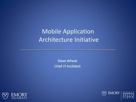 Mobile Application Architecture Initiative Steve Wheat Chief IT Architect.