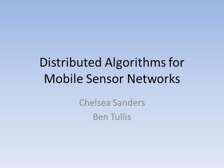 Distributed Algorithms for Mobile Sensor Networks Chelsea Sanders Ben Tullis.