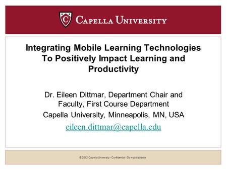 © 2012 Capella University - Confidential - Do not distribute Integrating <strong>Mobile</strong> Learning Technologies To Positively Impact Learning and Productivity Dr.