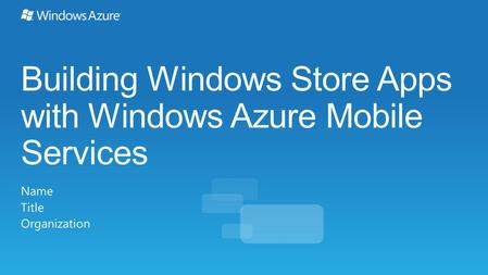 Building Windows Store Apps with Windows Azure Mobile Services Name Title Organization.