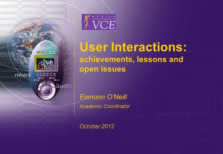 Www.mobilevce.com © 2004 Mobile VCE www.mobilevce.com User Interactions: achievements, lessons and open issues Eamonn ONeill Academic Coordinator October.