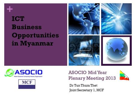 + ASOCIO Mid Year Plenary Meeting 2013 Dr Tun Thura Thet Joint Secretary 1, MCF ICT Business Opportunities in Myanmar.