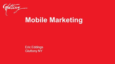 Mobile Marketing Eric Eddings Gluttony NY. The world is moving towards mobile.