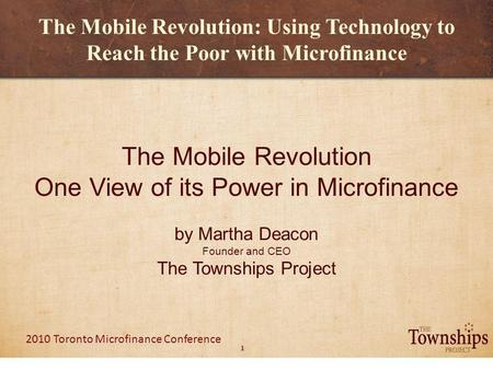 1 2010 Toronto Microfinance Conference The Mobile Revolution: Using Technology to Reach the Poor with Microfinance The Mobile Revolution One View of its.