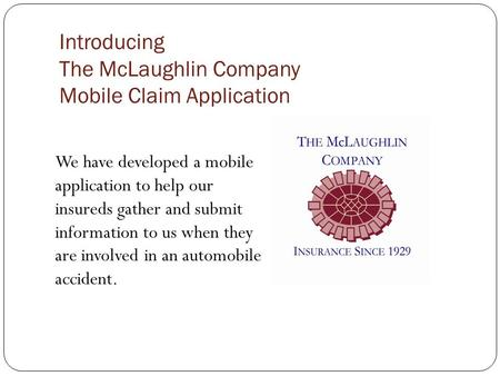 Introducing The McLaughlin Company Mobile Claim Application We have developed a mobile application to help our insureds gather and submit information to.