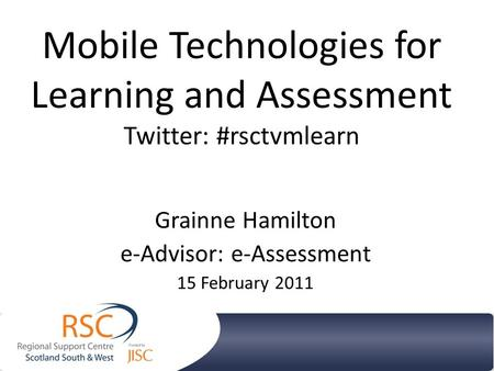 Mobile Technologies for Learning and Assessment Twitter: #rsctvmlearn Grainne Hamilton e-Advisor: e-Assessment 15 February 2011.