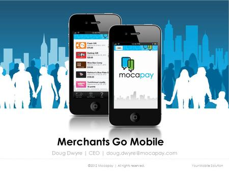Your Mobile Solution©2012 Mocapay | All rights reserved. Merchants Go Mobile Doug Dwyre | CEO |