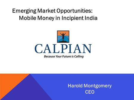 Emerging Market Opportunities: Mobile Money in Incipient India Harold Montgomery CEO.