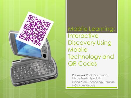 Mobile Learning: Interactive Discovery Using Mobile Technology and QR Codes Presenters: Robin Pachtman, Library Media Specialist Diana Aram, Technology.