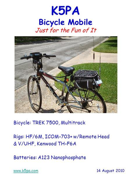 Www.k5pa.comwww.k5pa.com 14 August 2010 K5PA Bicycle Mobile Just for the Fun of It Bicycle: TREK 7500, Multitrack Rigs: HF/6M, ICOM-703+ w/Remote Head.