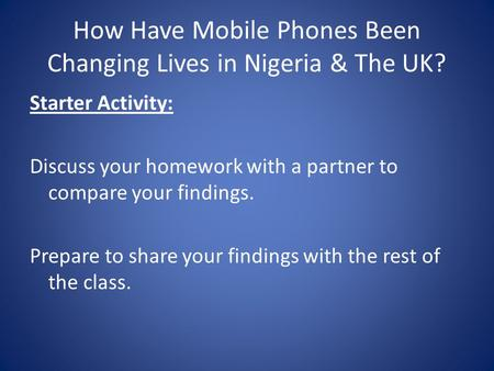 How Have Mobile Phones Been Changing Lives in Nigeria & The UK? Starter Activity: Discuss your homework with a partner to compare your findings. Prepare.