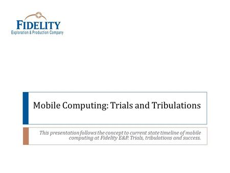 Mobile Computing: Trials and Tribulations This presentation follows the concept to current state timeline of mobile computing at Fidelity E&P. Trials,
