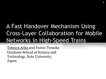 A Fast Handover Mechanism Using Cross-Layer Collaboration for Mobile Networks in High-Speed Trains Tetsuya Arita and Fumio Teraoka Graduate School of Science.