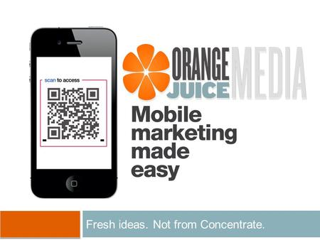 Fresh ideas. Not from Concentrate.. Agenda About orangeJuice media Why Mobile? Mobile Strategy Premium Mobile Websites Sample Applications QR Codes Text.