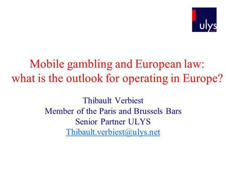 Mobile gambling and European law: what is the outlook for operating in Europe? Thibault Verbiest Member of the Paris and Brussels Bars Senior Partner ULYS.