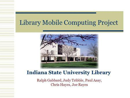 Library Mobile Computing Project Indiana State University Library Ralph Gabbard, Judy Tribble, Paul Asay, Chris Hayes, Joe Rayes.