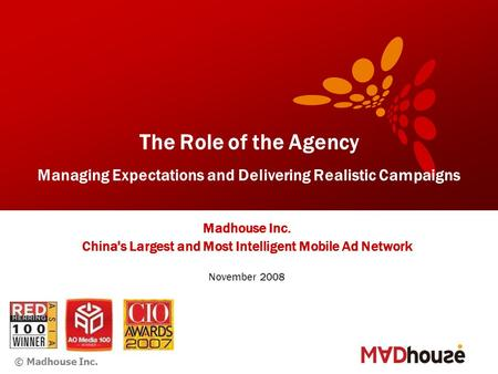 © Madhouse Inc. The Role of the Agency Managing Expectations and Delivering Realistic Campaigns Madhouse Inc. China's Largest and Most Intelligent Mobile.
