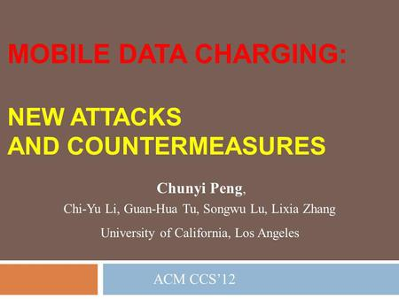 MOBILE DATA CHARGING: NEW ATTACKS AND COUNTERMEASURES Chunyi Peng,