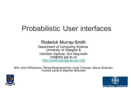 Probabilistic User interfaces Roderick Murray-Smith Department of Computing Science, University of Glasgow & Hamilton Institute, NUI Maynooth