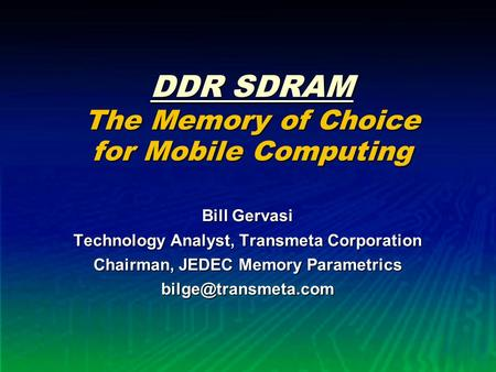 DDR SDRAM The Memory of Choice for Mobile Computing Bill Gervasi Technology Analyst, Transmeta Corporation Chairman, JEDEC Memory Parametrics