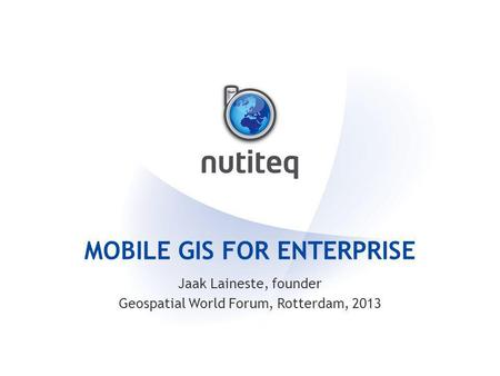 MOBILE GIS FOR ENTERPRISE Jaak Laineste, founder Geospatial World Forum, Rotterdam, 2013.