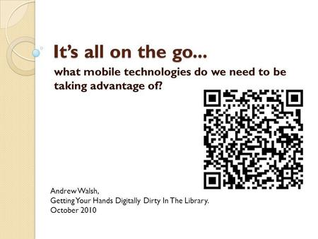Its all on the go... what mobile technologies do we need to be taking advantage of? Andrew Walsh, Getting Your Hands Digitally Dirty In The Library. October.