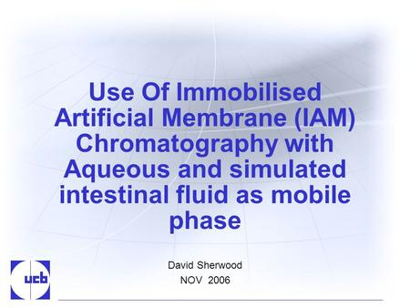 Use Of Immobilised Artificial Membrane (IAM) Chromatography with Aqueous and simulated intestinal fluid as mobile phase David Sherwood NOV 2006.