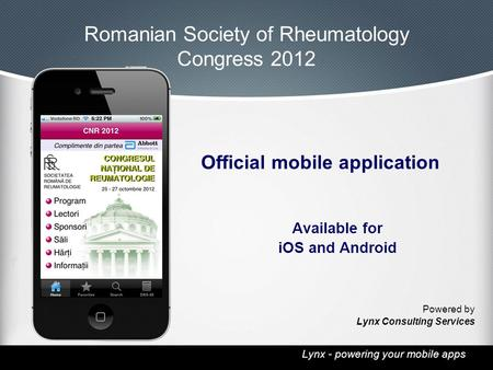 Lynx - powering your mobile apps Romanian Society of Rheumatology Congress 2012 Official mobile application Available for iOS and Android Powered by Lynx.