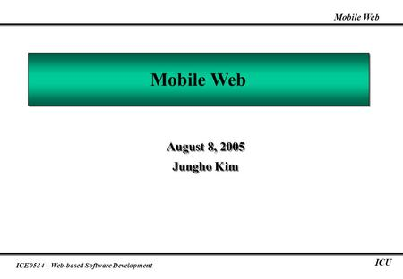 Mobile Web ICE0534 – Web-based Software Development ICU Mobile Web August 8, 2005 Jungho Kim August 8, 2005 Jungho Kim.