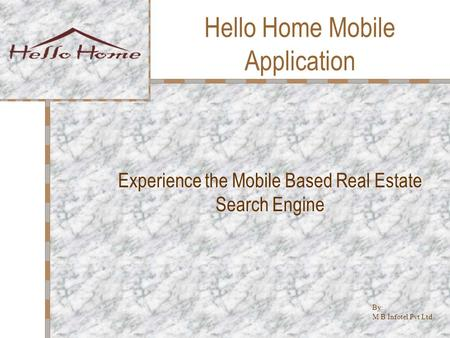 Hello Home Mobile Application Experience the Mobile Based Real Estate Search Engine By: M B Infotel Pvt Ltd.